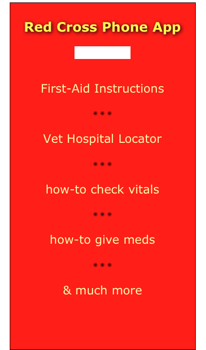 Red Cross Phone App  (dogs & cats)  First-Aid Instructions ✺ ✺ ✺ Vet Hospital Locator ✺ ✺ ✺ how-to check vitals ✺ ✺ ✺ how-to give meds ✺ ✺ ✺ & much more